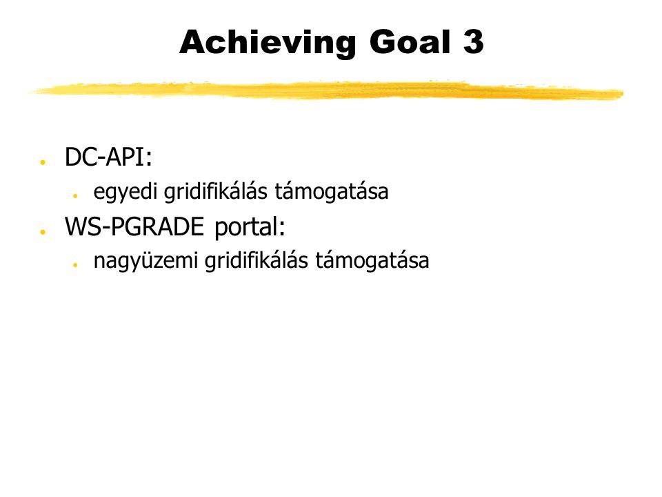 Achieving Goal 3 ● DC-API: ● egyedi gridifikálás támogatása ● WS-PGRADE portal: ● nagyüzemi gridifikálás támogatása
