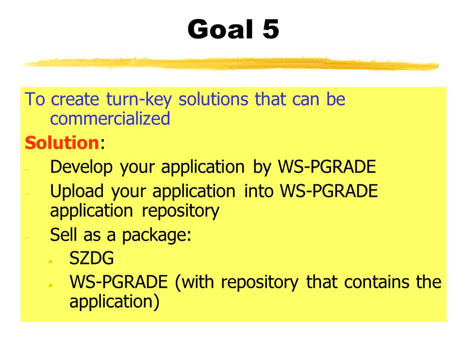 Goal 5 To create turn-key solutions that can be commercialized Solution: – Develop your application by WS-PGRADE – Upload your application into WS-PGR
