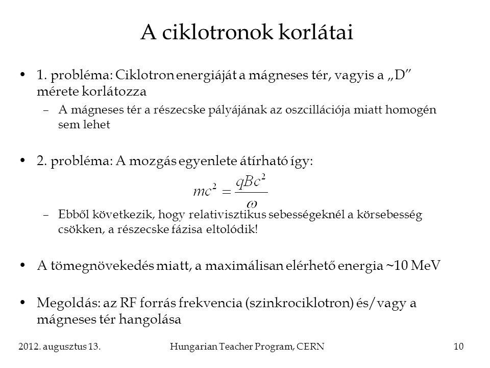 """2012. augusztus 13.Hungarian Teacher Program, CERN10 A ciklotronok korlátai 1. probléma: Ciklotron energiáját a mágneses tér, vagyis a """"D"""" mérete korl"""