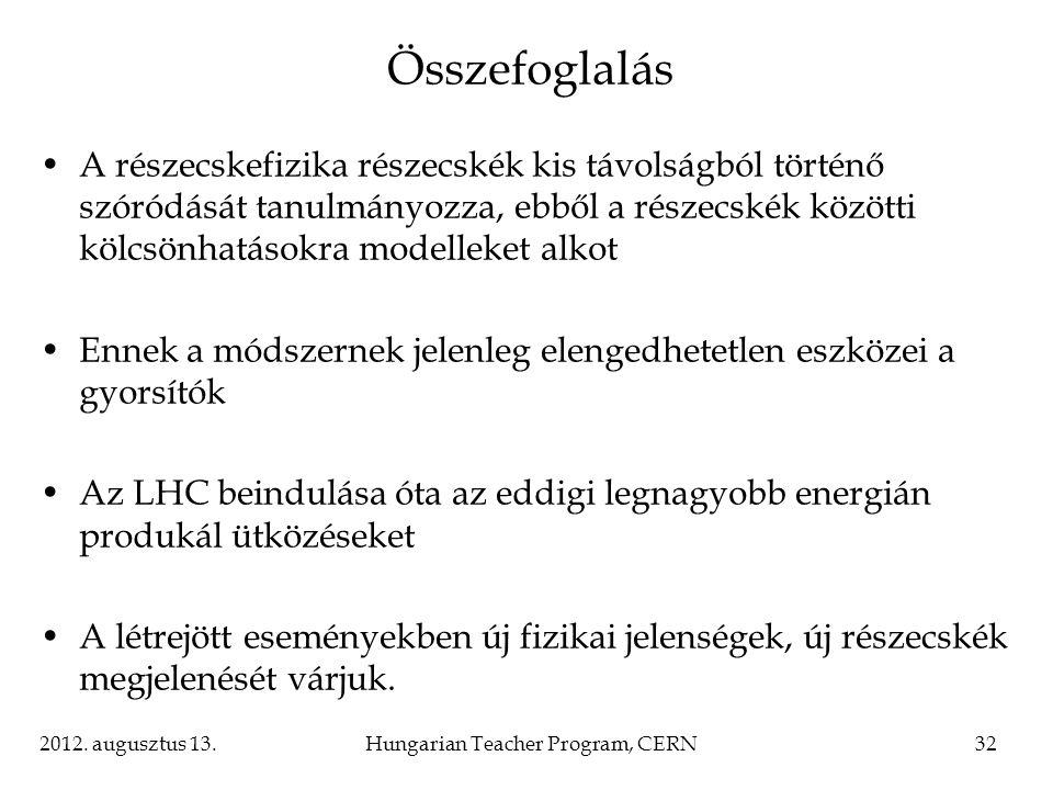 2012. augusztus 13.Hungarian Teacher Program, CERN32 Összefoglalás A részecskefizika részecskék kis távolságból történő szóródását tanulmányozza, ebbő