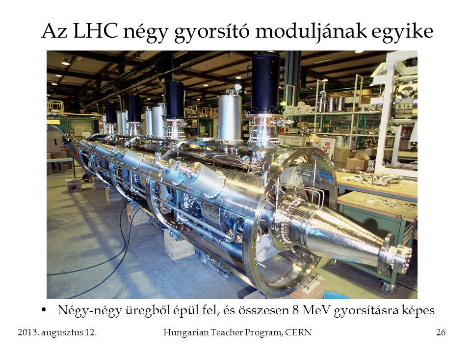 2013. augusztus 12.Hungarian Teacher Program, CERN26 Az LHC négy gyorsító moduljának egyike Négy-négy üregből épül fel, és összesen 8 MeV gyorsításra