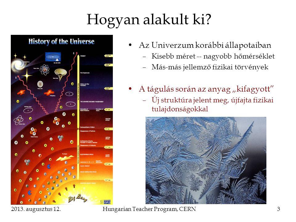 2013. augusztus 12.Hungarian Teacher Program, CERN3 Hogyan alakult ki? Az Univerzum korábbi állapotaiban –Kisebb méret -- nagyobb hőmérséklet –Más-más