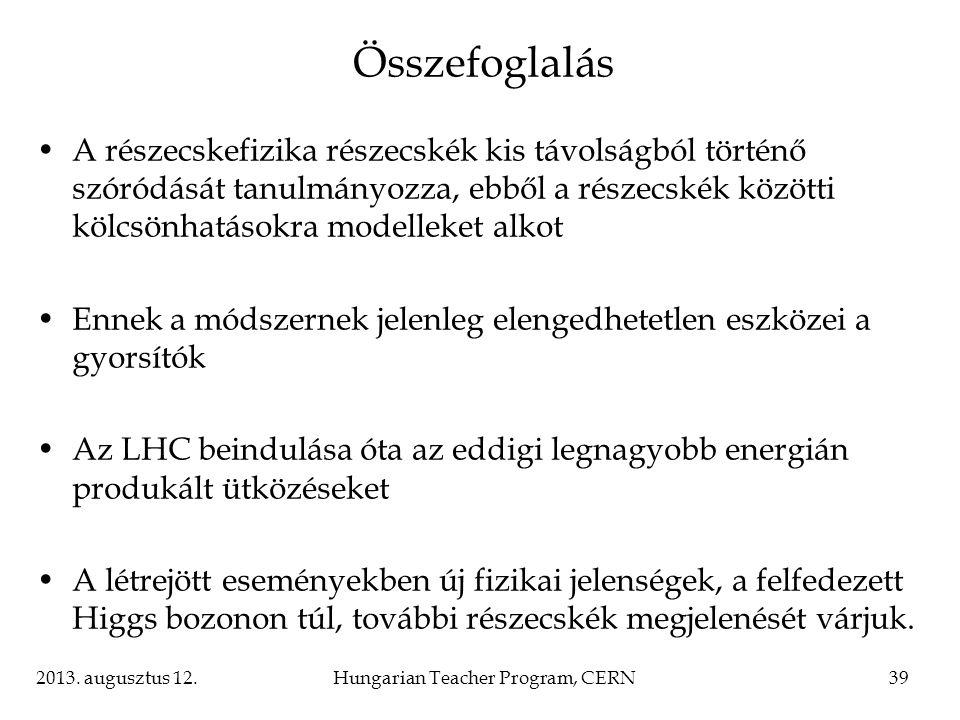 2013. augusztus 12.Hungarian Teacher Program, CERN39 Összefoglalás A részecskefizika részecskék kis távolságból történő szóródását tanulmányozza, ebbő