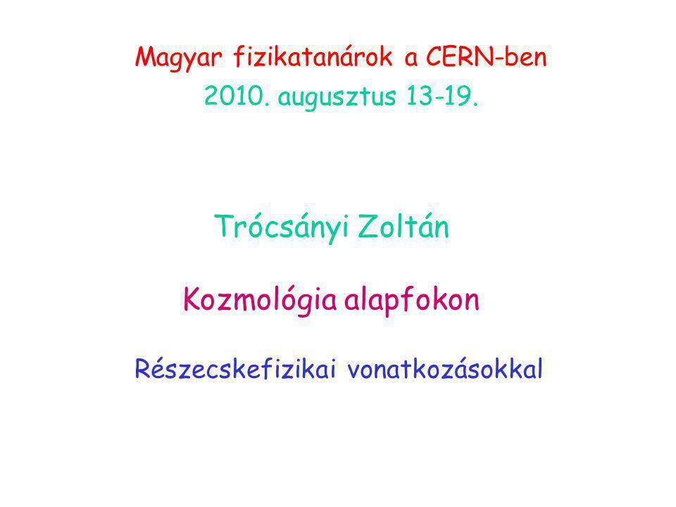 Trócsányi Zoltán Kozmológia alapfokon Részecskefizikai vonatkozásokkal Magyar fizikatanárok a CERN-ben 2010. augusztus 13-19.