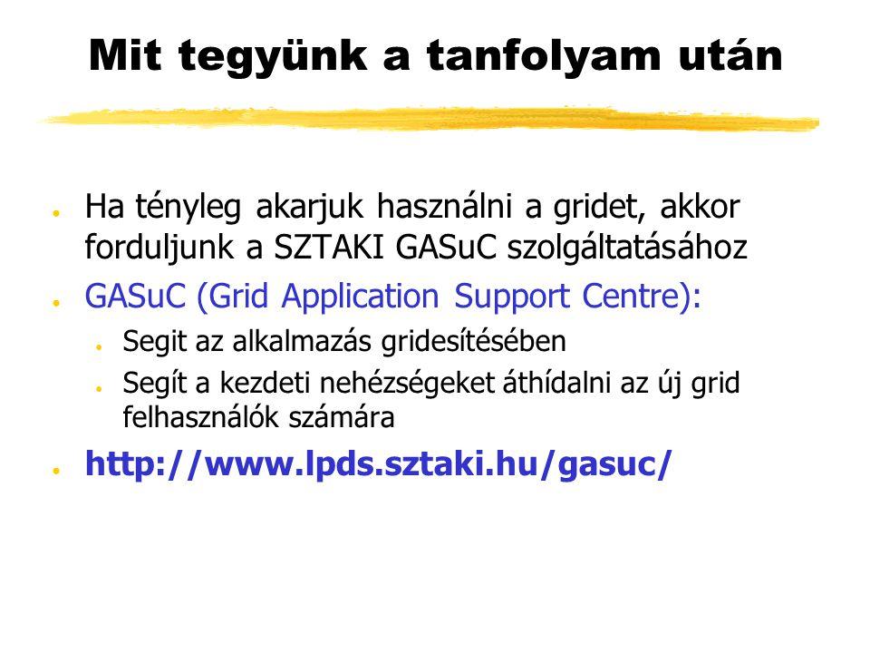Mit tegyünk a tanfolyam után ● Ha tényleg akarjuk használni a gridet, akkor forduljunk a SZTAKI GASuC szolgáltatásához ● GASuC (Grid Application Support Centre): ● Segit az alkalmazás gridesítésében ● Segít a kezdeti nehézségeket áthídalni az új grid felhasználók számára ● http://www.lpds.sztaki.hu/gasuc/