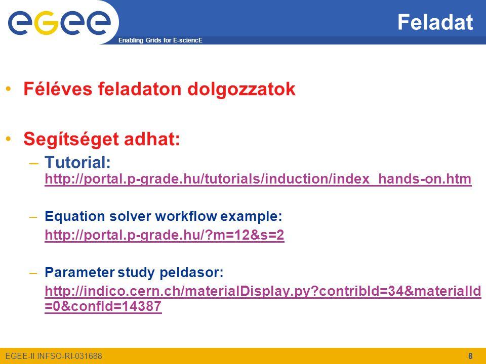 Enabling Grids for E-sciencE EGEE-II INFSO-RI-031688 8 Féléves feladaton dolgozzatok Segítséget adhat: –Tutorial: http://portal.p-grade.hu/tutorials/induction/index_hands-on.htm http://portal.p-grade.hu/tutorials/induction/index_hands-on.htm –Equation solver workflow example: http://portal.p-grade.hu/ m=12&s=2 –Parameter study peldasor: http://indico.cern.ch/materialDisplay.py contribId=34&materialId =0&confId=14387 Feladat