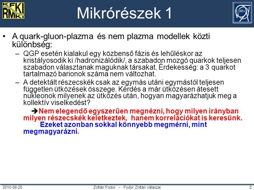 Zoltán Fodor – Fodor Zoltán válaszai 22010-08-20 Mikrórészek 1 A quark-gluon-plazma és nem plazma modellek közti különbség: –QGP esetén kialakul egy közbenső fázis és lehűléskor az kristályosodik ki /hadronizálódik/, a szabadon mozgó quarkok teljesen szabadon választanak maguknak társakat.