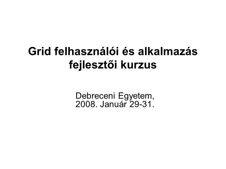 Grid felhasználói és alkalmazás fejlesztői kurzus Debreceni Egyetem, 2008. Január 29-31.