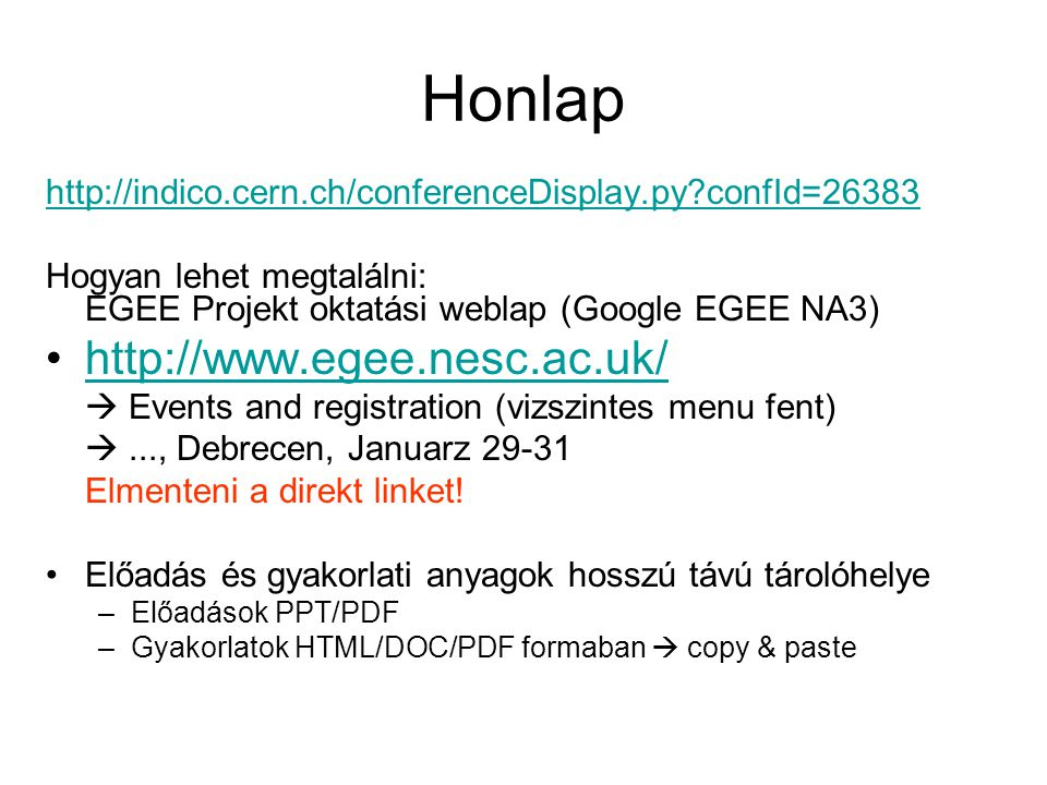 Honlap http://indico.cern.ch/conferenceDisplay.py confId=26383 Hogyan lehet megtalálni: EGEE Projekt oktatási weblap (Google EGEE NA3) http://www.egee.nesc.ac.uk/  Events and registration (vizszintes menu fent) ..., Debrecen, Januarz 29-31 Elmenteni a direkt linket.