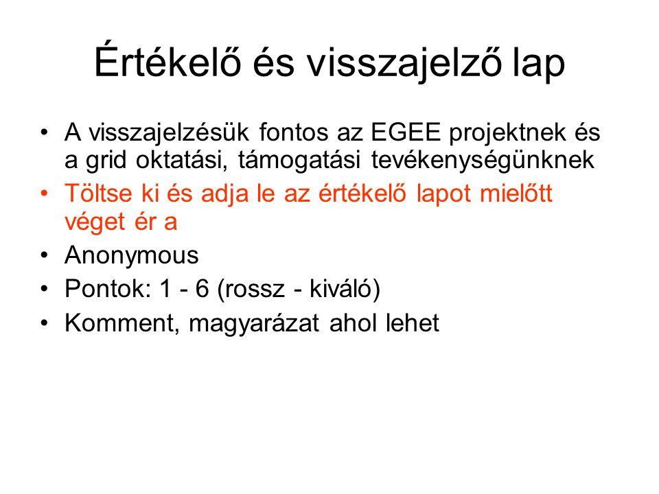 Értékelő és visszajelző lap A visszajelzésük fontos az EGEE projektnek és a grid oktatási, támogatási tevékenységünknek Töltse ki és adja le az értékelő lapot mielőtt véget ér a Anonymous Pontok: 1 - 6 (rossz - kiváló) Komment, magyarázat ahol lehet