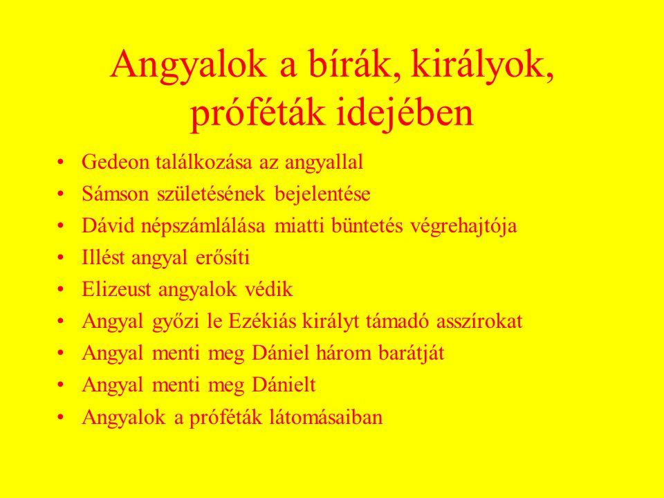 Angyalok a bírák, királyok, próféták idejében Gedeon találkozása az angyallal Sámson születésének bejelentése Dávid népszámlálása miatti büntetés végrehajtója Illést angyal erősíti Elizeust angyalok védik Angyal győzi le Ezékiás királyt támadó asszírokat Angyal menti meg Dániel három barátját Angyal menti meg Dánielt Angyalok a próféták látomásaiban