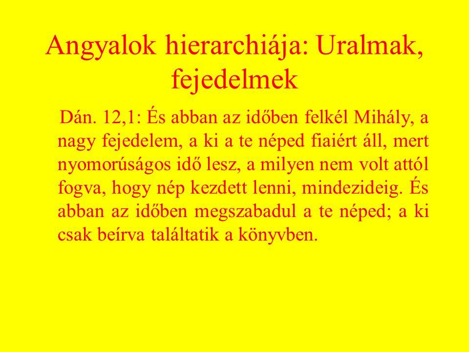 Angyalok hierarchiája: Uralmak, fejedelmek Dán. 12,1: És abban az időben felkél Mihály, a nagy fejedelem, a ki a te néped fiaiért áll, mert nyomorúság