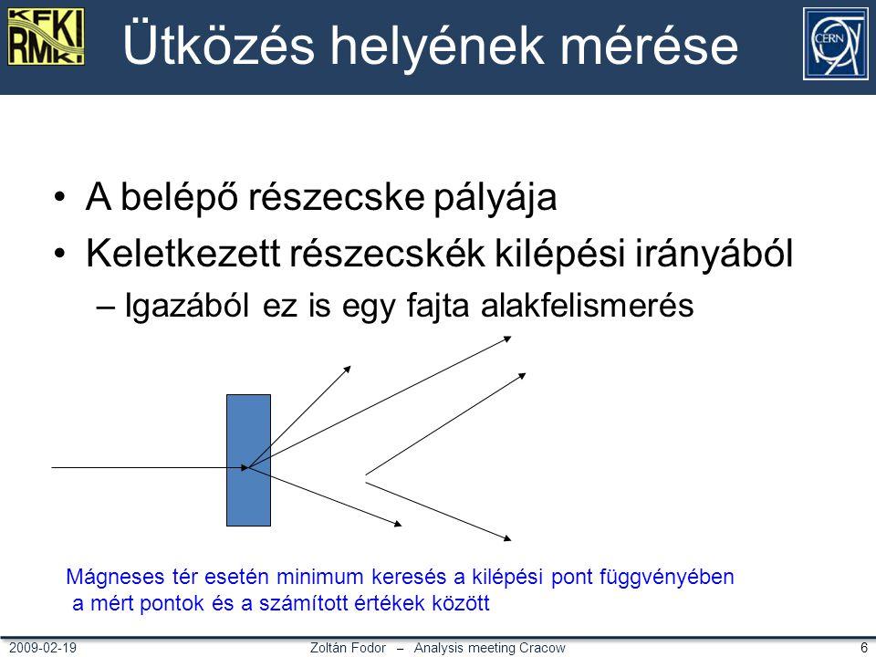 Zoltán Fodor – Analysis meeting Cracow 62009-02-19 Ütközés helyének mérése A belépő részecske pályája Keletkezett részecskék kilépési irányából –Igazából ez is egy fajta alakfelismerés Mágneses tér esetén minimum keresés a kilépési pont függvényében a mért pontok és a számított értékek között