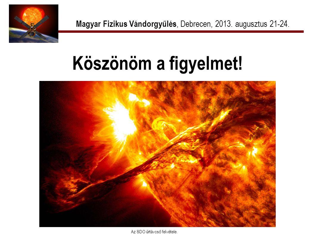 Köszönöm a figyelmet! Magyar Fizikus Vándorgyűlés, Debrecen, 2013. augusztus 21-24. Az SDO űrtávcső felvétele.
