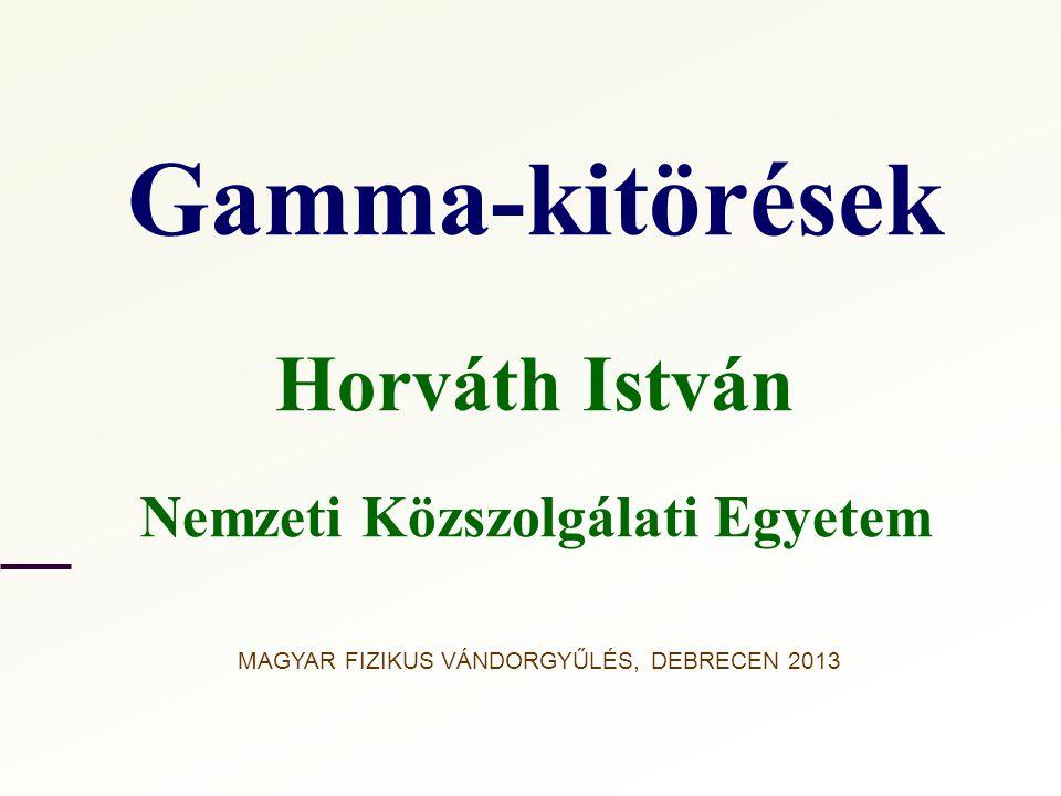 Gamma-kitörések Horváth István Nemzeti Közszolgálati Egyetem MAGYAR FIZIKUS VÁNDORGYŰLÉS, DEBRECEN 2013