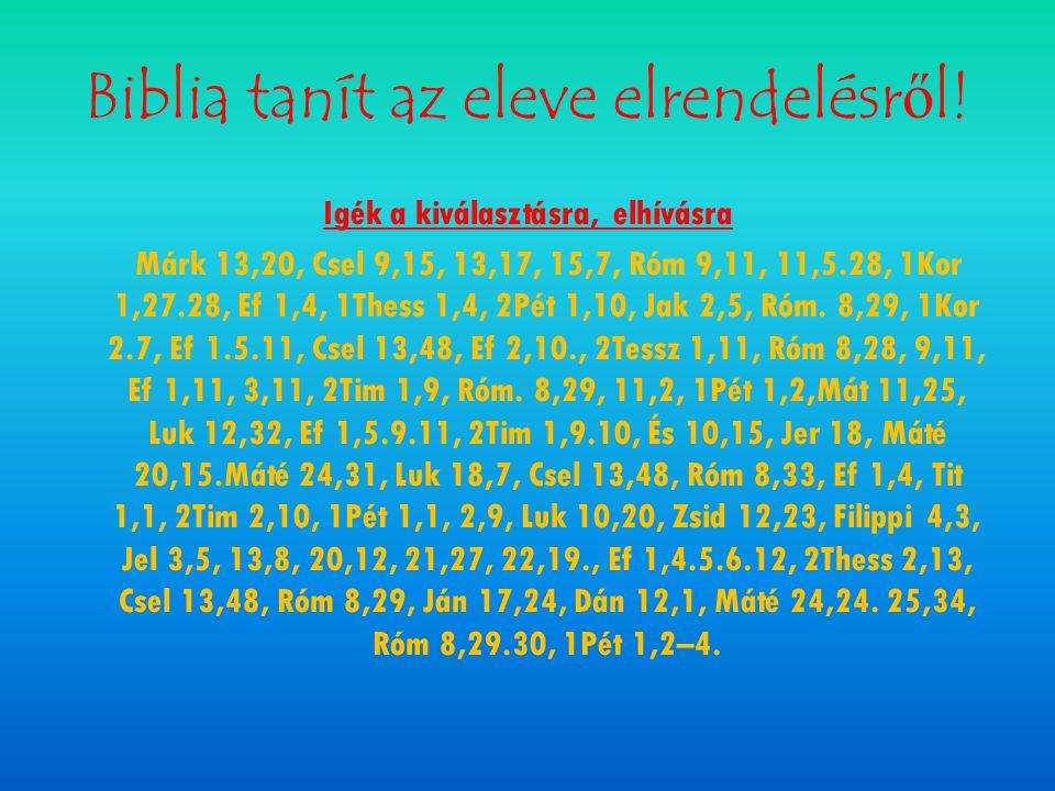 Biblia tanít az eleve elrendelésről! Igék a kiválasztásra, elhívásra Márk 13,20, Csel 9,15, 13,17, 15,7, Róm 9,11, 11,5.28, 1Kor 1,27.28, Ef 1,4, 1The