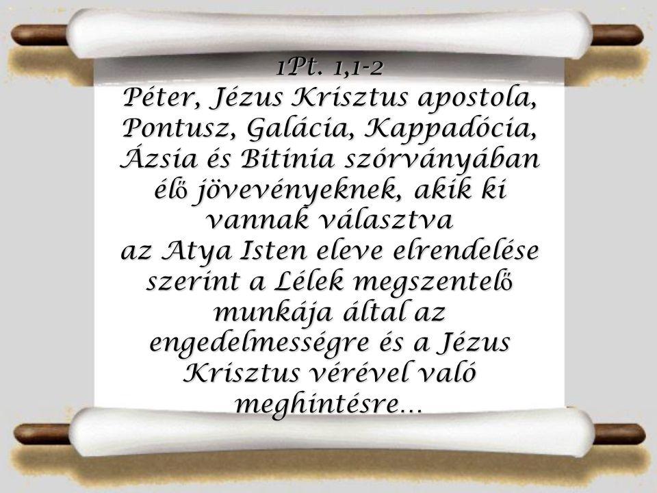 1Pt. 1,1-2 Péter, Jézus Krisztus apostola, Pontusz, Galácia, Kappadócia, Ázsia és Bitinia szórványában él ő jövevényeknek, akik ki vannak választva az