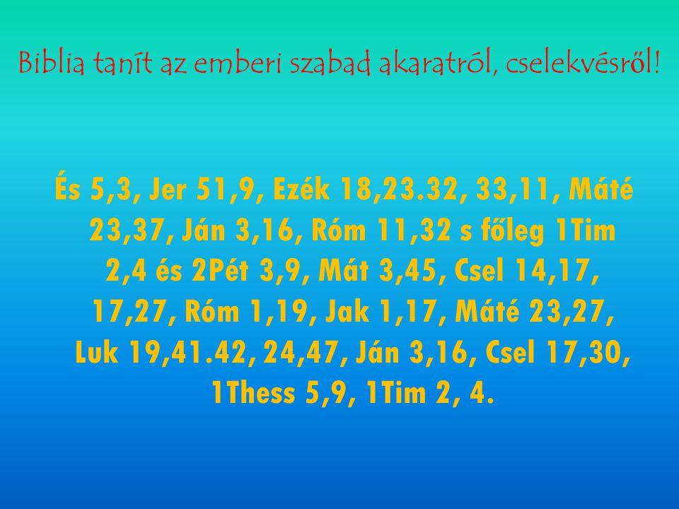 Biblia tanít az emberi szabad akaratról, cselekvésről! És 5,3, Jer 51,9, Ezék 18,23.32, 33,11, Máté 23,37, Ján 3,16, Róm 11,32 s főleg 1Tim 2,4 és 2Pé