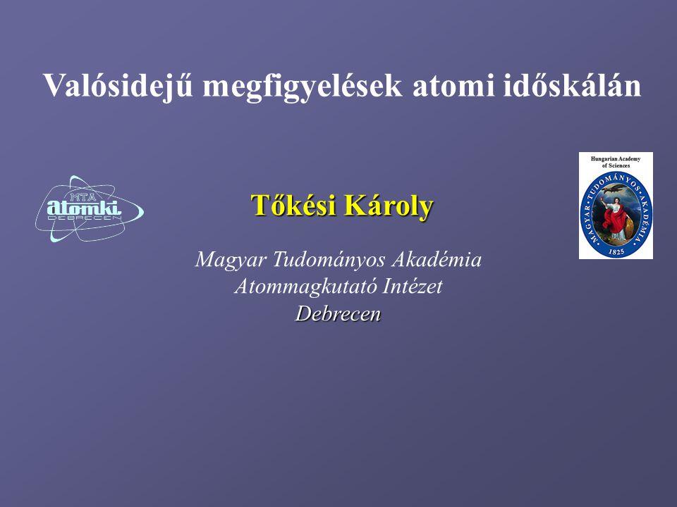 Magyar Tudományos Akadémia Atommagkutató IntézetDebrecen Valósidejű megfigyelések atomi időskálán Tőkési Károly