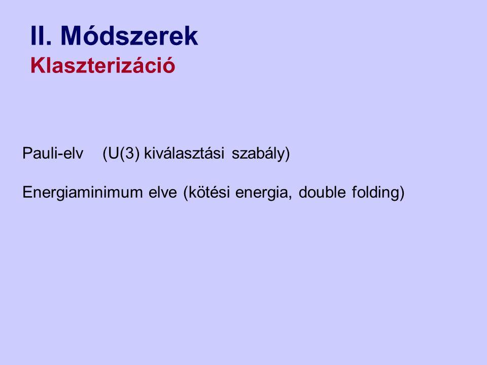 II. Módszerek Klaszterizáció Pauli-elv (U(3) kiválasztási szabály) Energiaminimum elve (kötési energia, double folding)