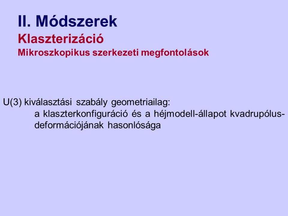 II. Módszerek Klaszterizáció Mikroszkopikus szerkezeti megfontolások U(3) kiválasztási szabály geometriailag: a klaszterkonfiguráció és a héjmodell-ál