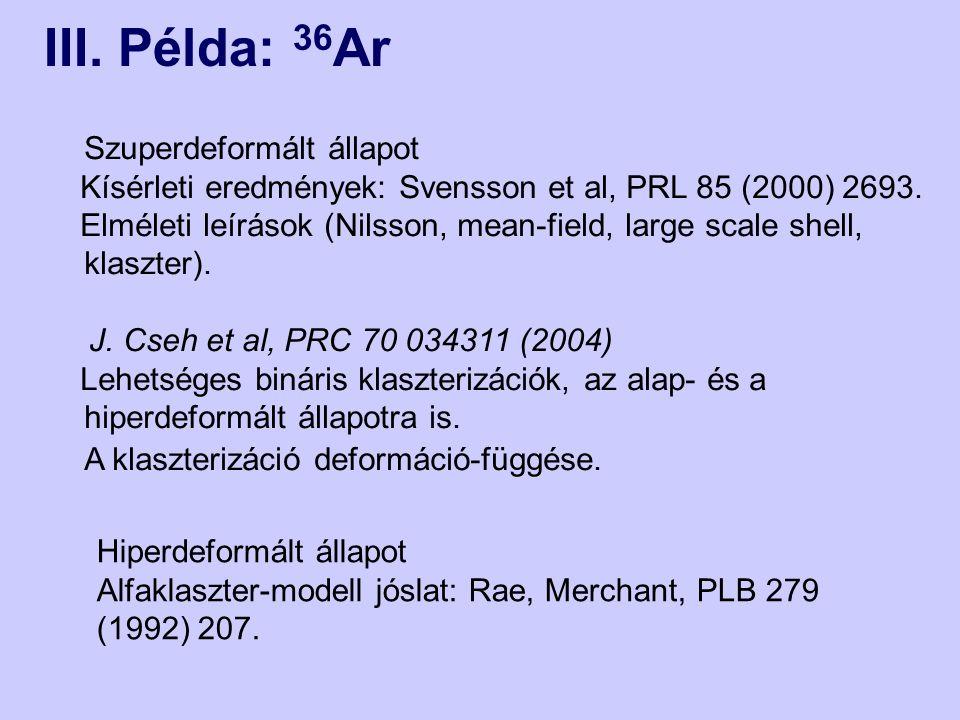 III. Példa: 36 Ar Szuperdeformált állapot Kísérleti eredmények: Svensson et al, PRL 85 (2000) 2693. Elméleti leírások (Nilsson, mean-field, large scal