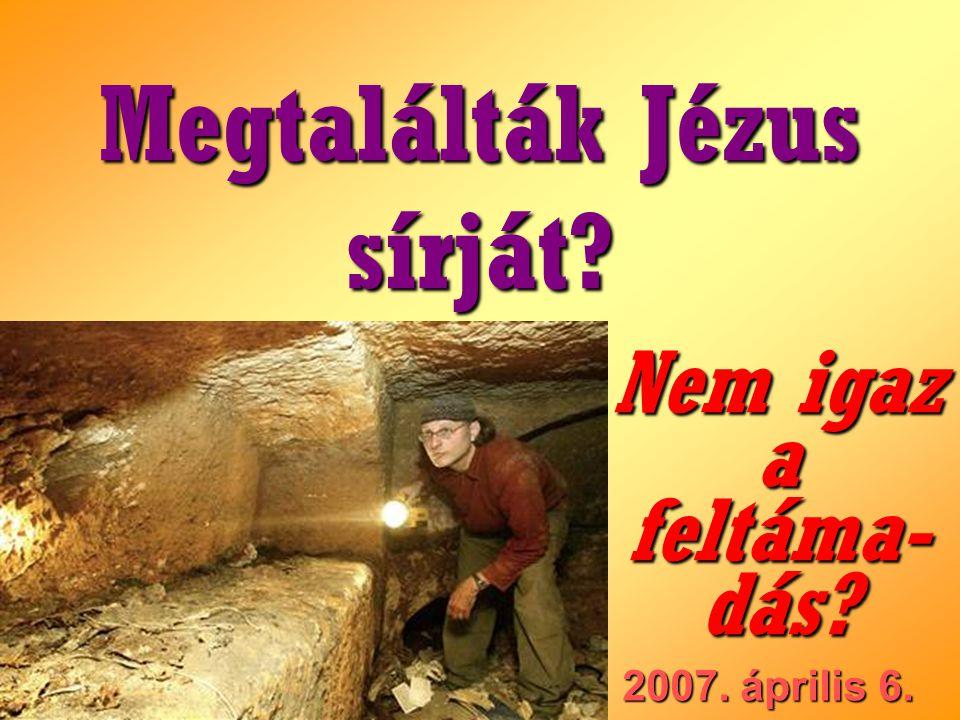 2007. április 6. Megtalálták Jézus sírját? Nem igaz a feltáma- dás?