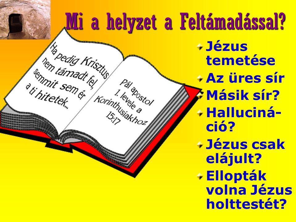 Mi a helyzet a Feltámadással? Jézus temetése Az üres sír Másik sír? Halluciná- ció? Jézus csak elájult? Ellopták volna Jézus holttestét?