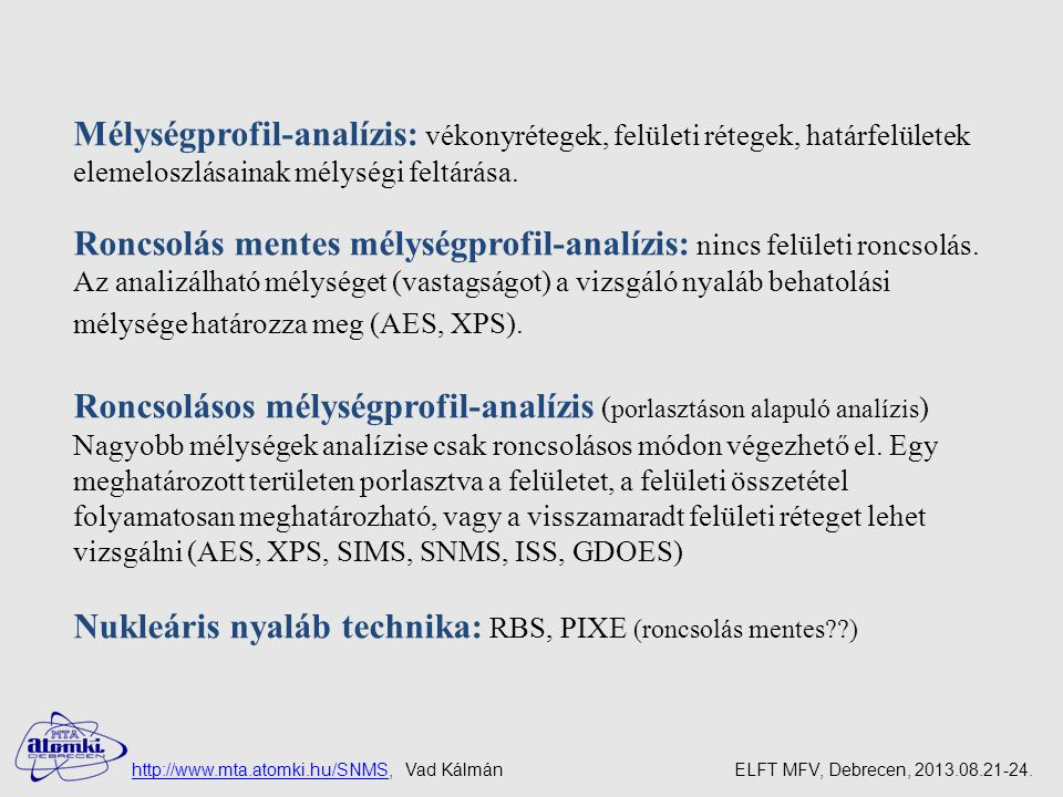Funkcionális vékonyrétegek vizsgálata Minták: adott célra készülnek (ipari minták) Az ipari minták felületei jobban szennyezettek a laboratóriumi mintáknál a felületi durvaság nagy a vizsgált minta alakja a vizsgálathoz nem ideális Kihívás: nanométeres mélységi feloldást biztosítása A mélységprofil-analízissel szemben támasztott követelmények nanométeres mélységi feloldás biztosítása szigetelők, oxidrétegek vizsgálata nemcsak laboratóriumi körülmények között előállított vékonyrétegek analízise http://www.mta.atomki.hu/SNMShttp://www.mta.atomki.hu/SNMS, Vad Kálmán ELFT MFV, Debrecen, 2013.08.21-24.