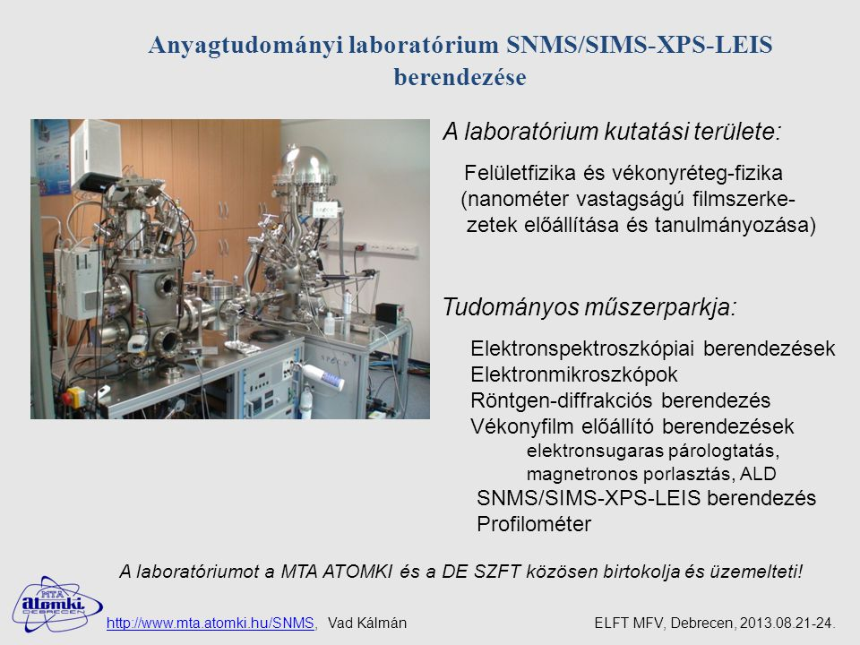 Tudományos műszerparkja: Elektronspektroszkópiai berendezések Elektronmikroszkópok Röntgen-diffrakciós berendezés Vékonyfilm előállító berendezések elektronsugaras párologtatás, magnetronos porlasztás, ALD SNMS/SIMS-XPS-LEIS berendezés Profilométer Anyagtudományi laboratórium SNMS/SIMS-XPS-LEIS berendezése A laboratórium kutatási területe: Felületfizika és vékonyréteg-fizika (nanométer vastagságú filmszerke- zetek előállítása és tanulmányozása) A laboratóriumot a MTA ATOMKI és a DE SZFT közösen birtokolja és üzemelteti.