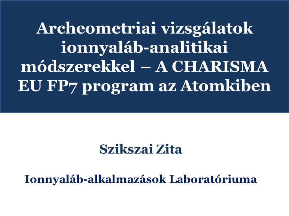 Archeometriai vizsgálatok ionnyaláb-analitikai módszerekkel – A CHARISMA EU FP7 program az Atomkiben Szikszai Zita Ionnyaláb-alkalmazások Laboratórium
