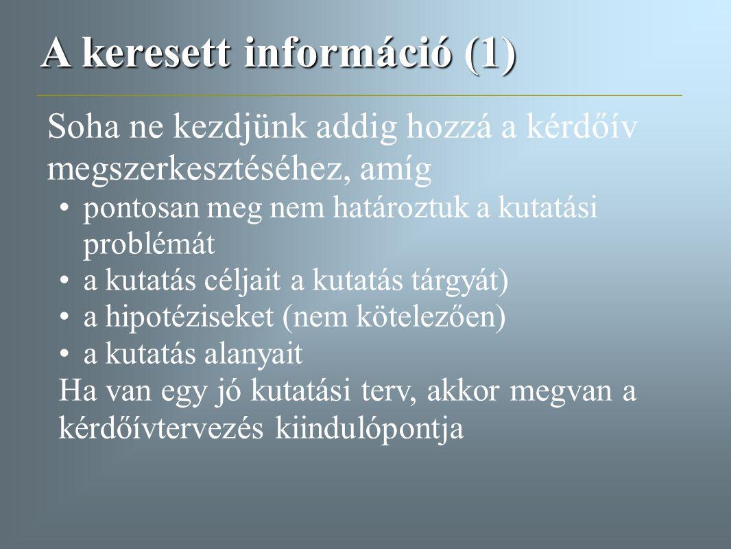 A keresett információ (1) Soha ne kezdjünk addig hozzá a kérdőív megszerkesztéséhez, amíg pontosan meg nem határoztuk a kutatási problémát a kutatás c