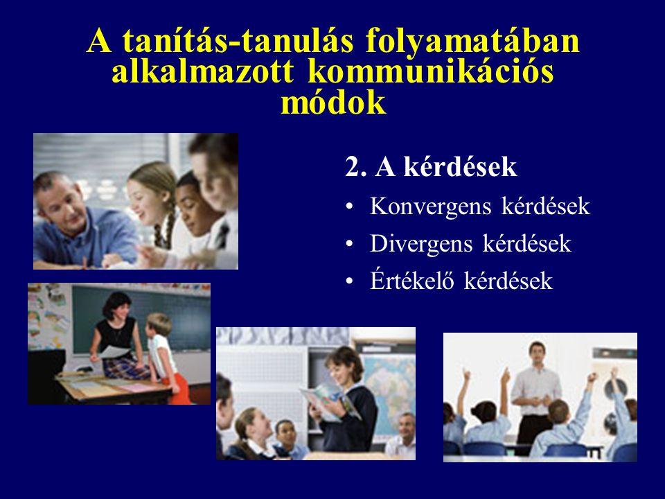 A tanítás-tanulás folyamatában alkalmazott kommunikációs módok 2. A kérdések Konvergens kérdések Divergens kérdések Értékelő kérdések