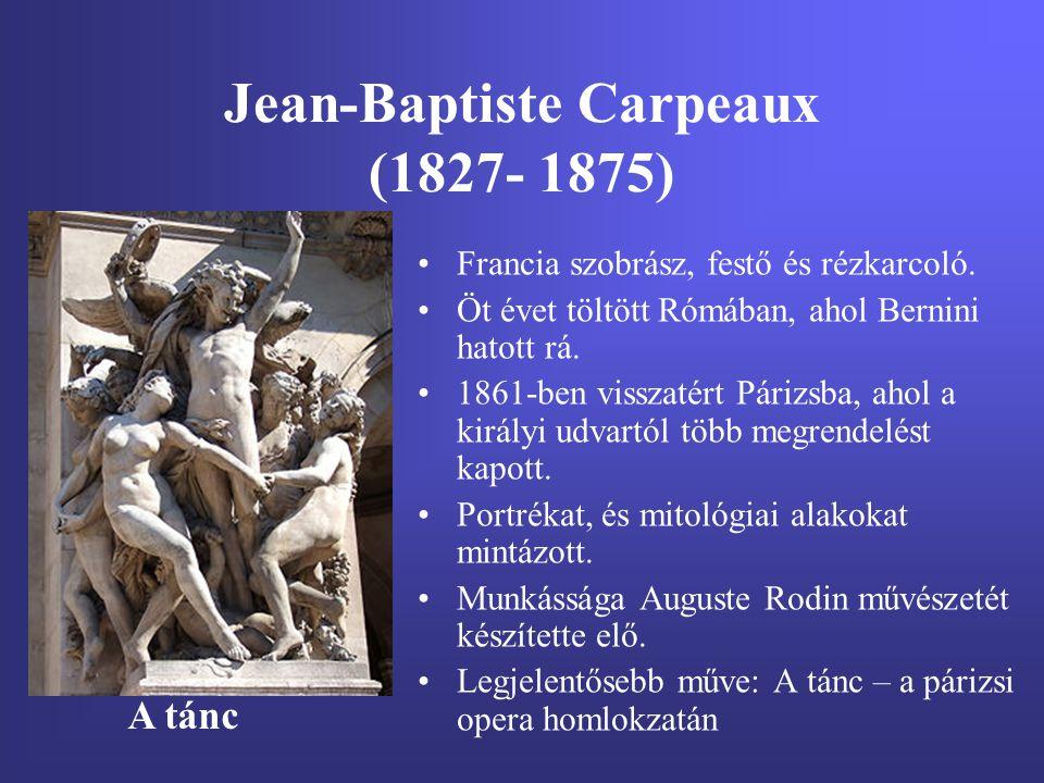 Jean-Baptiste Carpeaux (1827- 1875) Francia szobrász, festő és rézkarcoló. Öt évet töltött Rómában, ahol Bernini hatott rá. 1861-ben visszatért Párizs