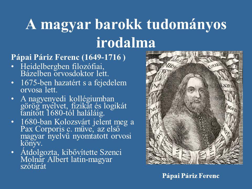 A magyar barokk tudományos irodalma Pápai Páriz Ferenc (1649-1716 ) Heidelbergben filozófiai, Bázelben orvosdoktor lett. 1675-ben hazatért s a fejedel