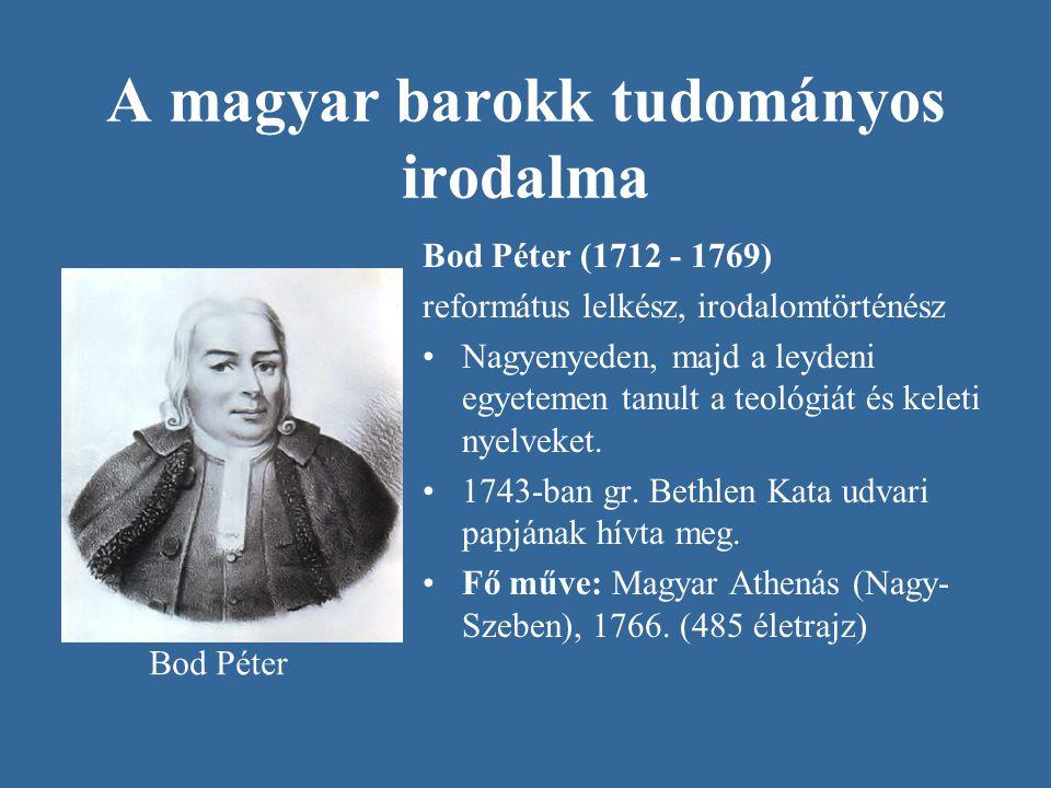 A magyar barokk tudományos irodalma Bod Péter (1712 - 1769) református lelkész, irodalomtörténész Nagyenyeden, majd a leydeni egyetemen tanult a teoló