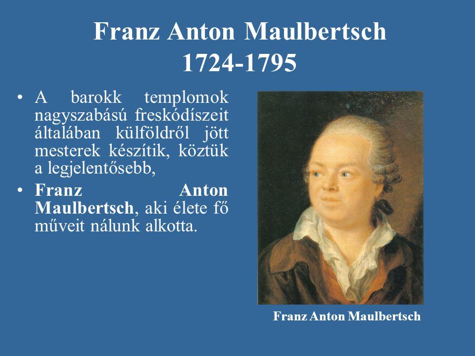 Franz Anton Maulbertsch 1724-1795 A barokk templomok nagyszabású freskódíszeit általában külföldről jött mesterek készítik, köztük a legjelentősebb, F