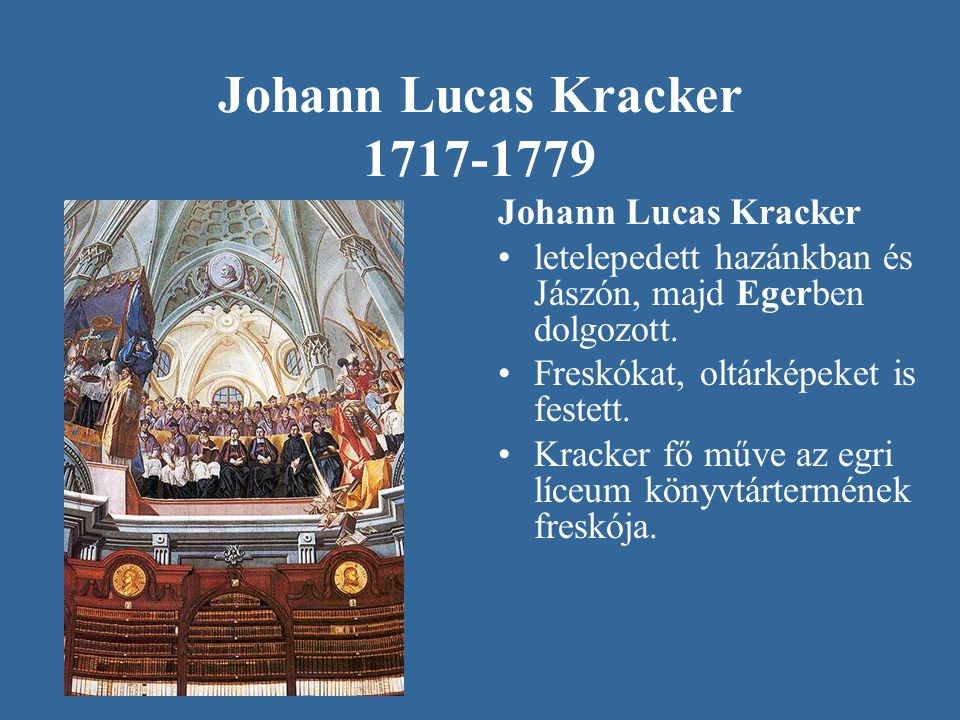 Johann Lucas Kracker 1717-1779 Johann Lucas Kracker letelepedett hazánkban és Jászón, majd Egerben dolgozott. Freskókat, oltárképeket is festett. Krac