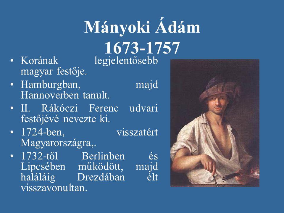 Mányoki Ádám 1673-1757 Korának legjelentősebb magyar festője. Hamburgban, majd Hannoverben tanult. II. Rákóczi Ferenc udvari festőjévé nevezte ki. 172
