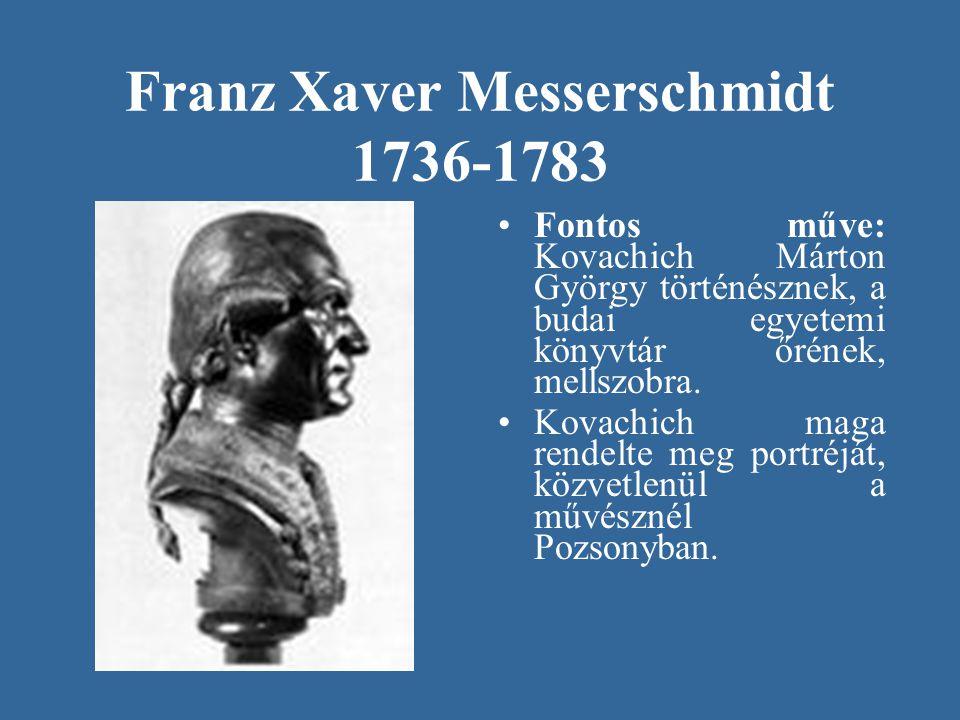 Franz Xaver Messerschmidt 1736-1783 Fontos műve: Kovachich Márton György történésznek, a budai egyetemi könyvtár őrének, mellszobra. Kovachich maga re