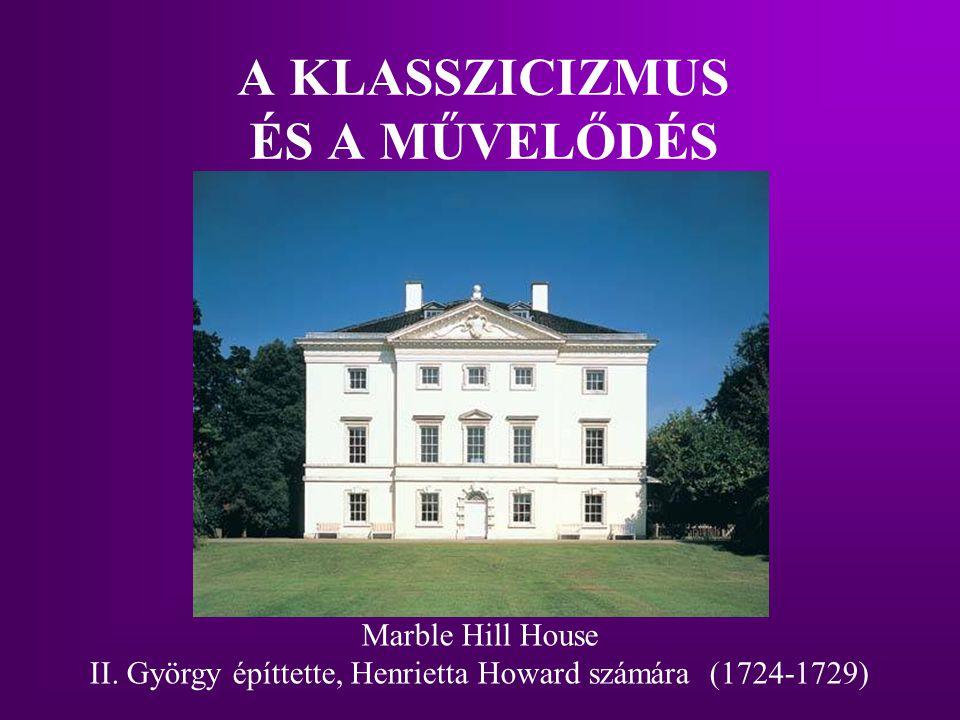 A KLASSZICIZMUS ÉS A MŰVELŐDÉS Marble Hill House II. György építtette, Henrietta Howard számára (1724-1729)