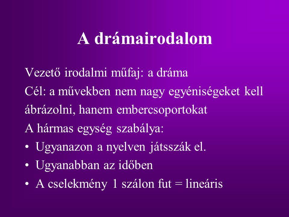 A drámairodalom Vezető irodalmi műfaj: a dráma Cél: a művekben nem nagy egyéniségeket kell ábrázolni, hanem embercsoportokat A hármas egység szabálya: