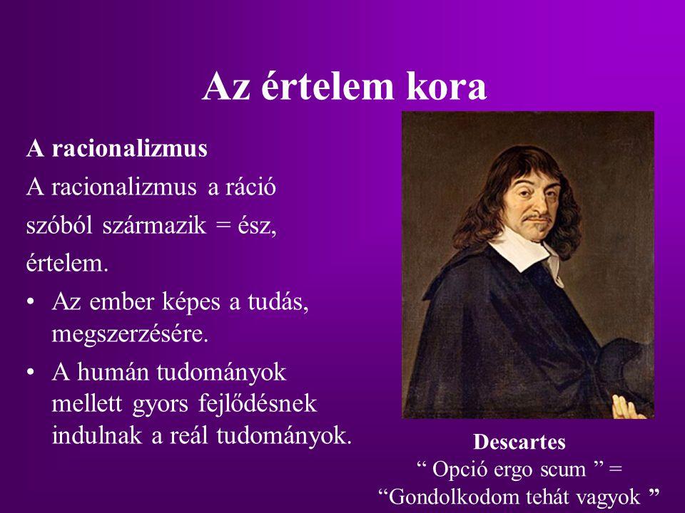 Az értelem kora A racionalizmus A racionalizmus a ráció szóból származik = ész, értelem. Az ember képes a tudás, megszerzésére. A humán tudományok mel