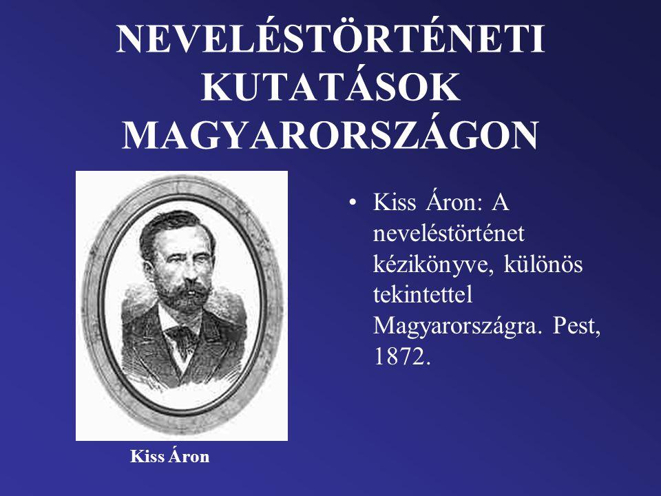 NEVELÉSTÖRTÉNETI KUTATÁSOK MAGYARORSZÁGON Kiss Áron: A neveléstörténet kézikönyve, különös tekintettel Magyarországra. Pest, 1872. Kiss Áron