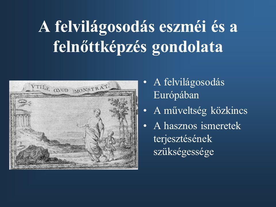 A felvilágosodás eszméi és a felnőttképzés gondolata A felvilágosodás Európában A műveltség közkincs A hasznos ismeretek terjesztésének szükségessége