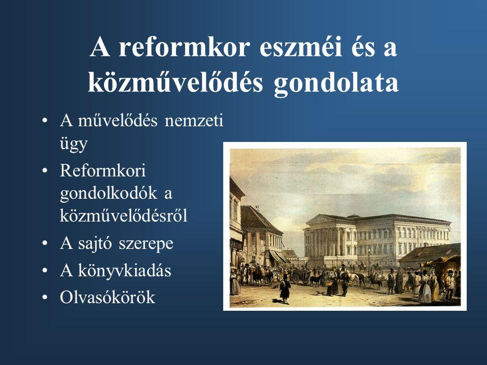 A reformkor eszméi és a közművelődés gondolata A művelődés nemzeti ügy Reformkori gondolkodók a közművelődésről A sajtó szerepe A könyvkiadás Olvasókörök