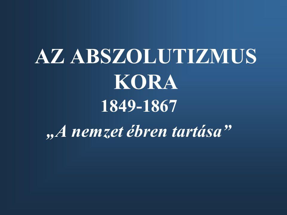 """AZ ABSZOLUTIZMUS KORA 1849-1867 """"A nemzet ébren tartása"""