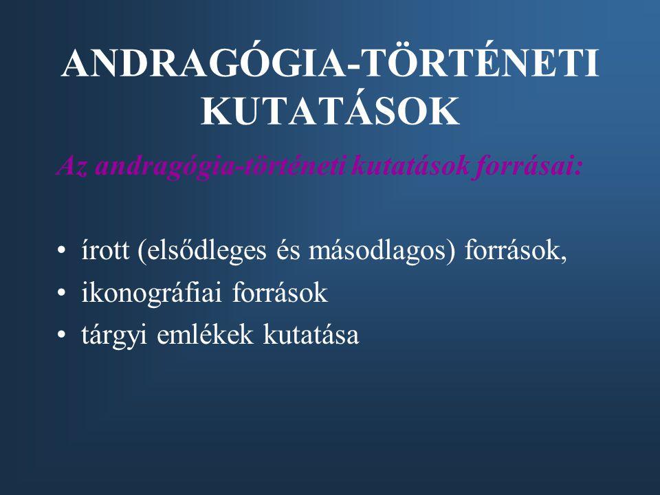 ANDRAGÓGIA-TÖRTÉNETI KUTATÁSOK Az andragógia-történeti kutatások forrásai: írott (elsődleges és másodlagos) források, ikonográfiai források tárgyi emlékek kutatása