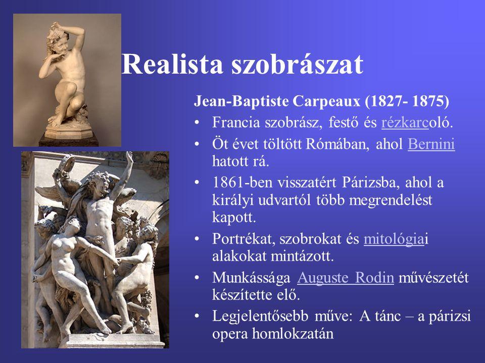 Realista szobrászat Jean-Baptiste Carpeaux (1827- 1875) Francia szobrász, festő és rézkarcoló.rézkarc Öt évet töltött Rómában, ahol Bernini hatott rá.