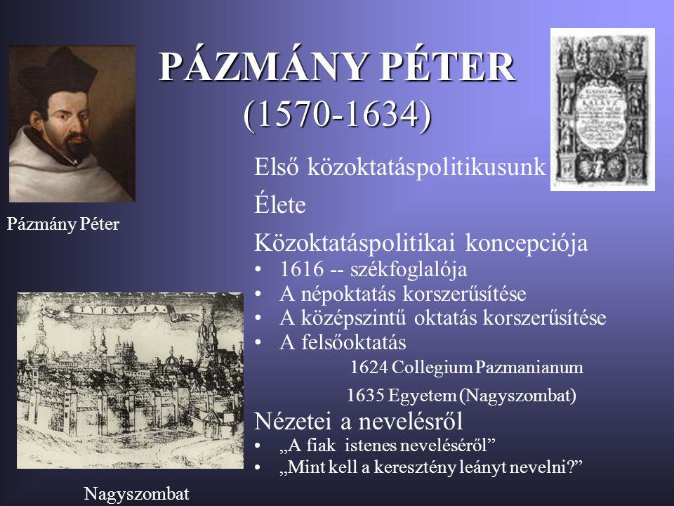 """PÁZMÁNY PÉTER (1570-1634) Első közoktatáspolitikusunk Élete Közoktatáspolitikai koncepciója 1616 -- székfoglalója A népoktatás korszerűsítése A középszintű oktatás korszerűsítése A felsőoktatás 1624 Collegium Pazmanianum 1635 Egyetem (Nagyszombat) Nézetei a nevelésről """"A fiak istenes neveléséről """"Mint kell a keresztény leányt nevelni? Pázmány Péter Nagyszombat """"Kalauz"""